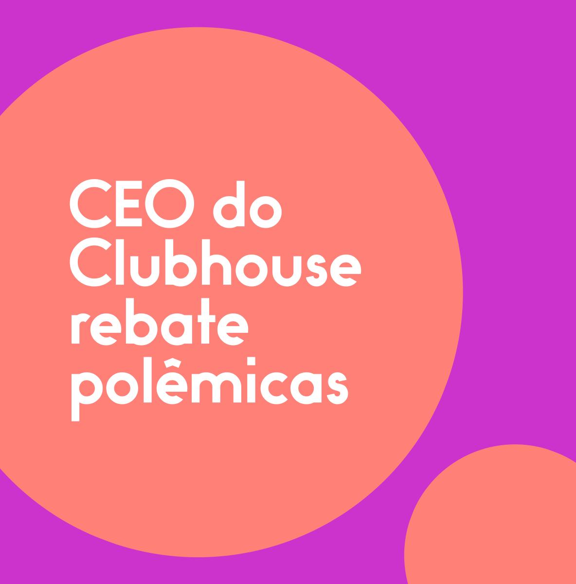 CEO-do-Clubhouse-rebate-polêmicas