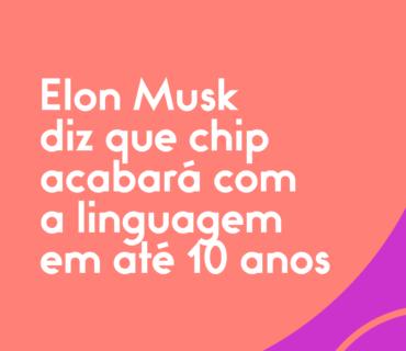 Elon-Musk-diz-que-chip-acabará-com-a-linguagem-em-até-10-anos (1)